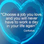 """""""Elige trabajar en lo que ames y no tendrás que volver a trabajar el resto de tu vida"""". Confucio"""