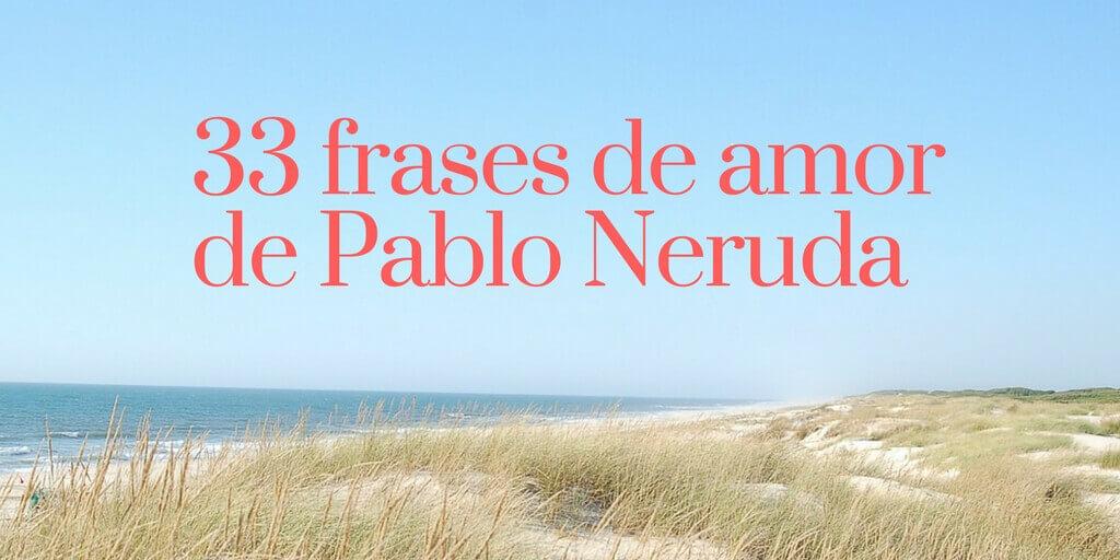 33 Frases De Amor De Pablo Neruda Para Tu Corazón Un Universo Mejor